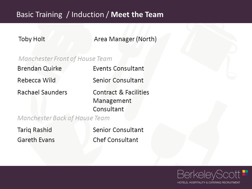 Brendan QuirkeEvents Consultant Basic Training / Induction / Meet the Team Rebecca Wild Senior Consultant Toby Holt Area Manager (North) Tariq RashidSenior Consultant Gareth Evans Chef Consultant Manchester Front of House Team Manchester Back of House Team Rachael Saunders Contract & Facilities Management Consultant