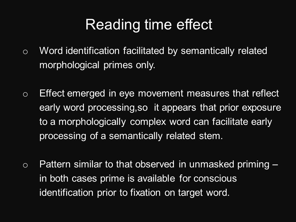Reading time effect o Word identification facilitated by semantically related morphological primes only.