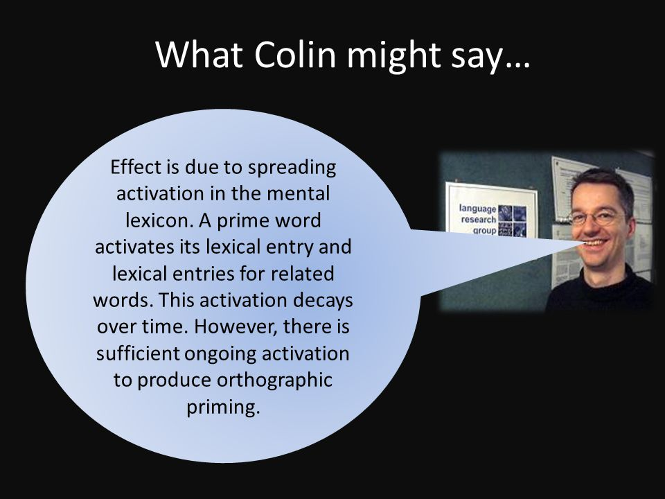 What Colin might say… Effect is due to spreading activation in the mental lexicon.