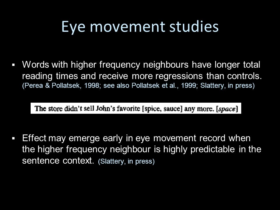 Eye movement studies   Words with higher frequency neighbours have longer total reading times and receive more regressions than controls.