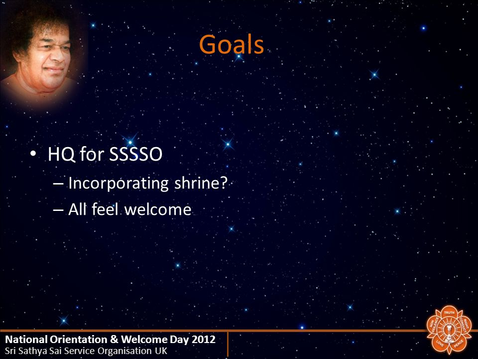 Goals HQ for SSSSO – Incorporating shrine? – All feel welcome National Orientation & Welcome Day 2012 Sri Sathya Sai Service Organisation UK