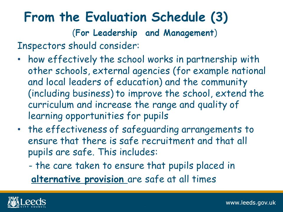 From the Evaluation Schedule (3) (For Leadership and Management) Inspectors should consider: how effectively the school works in partnership with other schools, external agencies (for example national and local leaders of education) and the community (including business) to improve the school, extend the curriculum and increase the range and quality of learning opportunities for pupils the effectiveness of safeguarding arrangements to ensure that there is safe recruitment and that all pupils are safe.