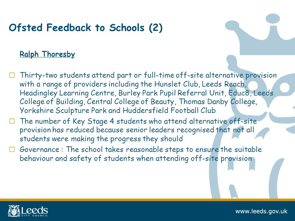 Ofsted Feedback to Schools (2) Ralph Thoresby □ Thirty-two students attend part or full-time off-site alternative provision with a range of providers including the Hunslet Club, Leeds Reach, Headingley Learning Centre, Burley Park Pupil Referral Unit, Educ8, Leeds College of Building, Central College of Beauty, Thomas Danby College, Yorkshire Sculpture Park and Huddersfield Football Club □ The number of Key Stage 4 students who attend alternative off-site provision has reduced because senior leaders recognised that not all students were making the progress they should □ Governance : The school takes reasonable steps to ensure the suitable behaviour and safety of students when attending off-site provision