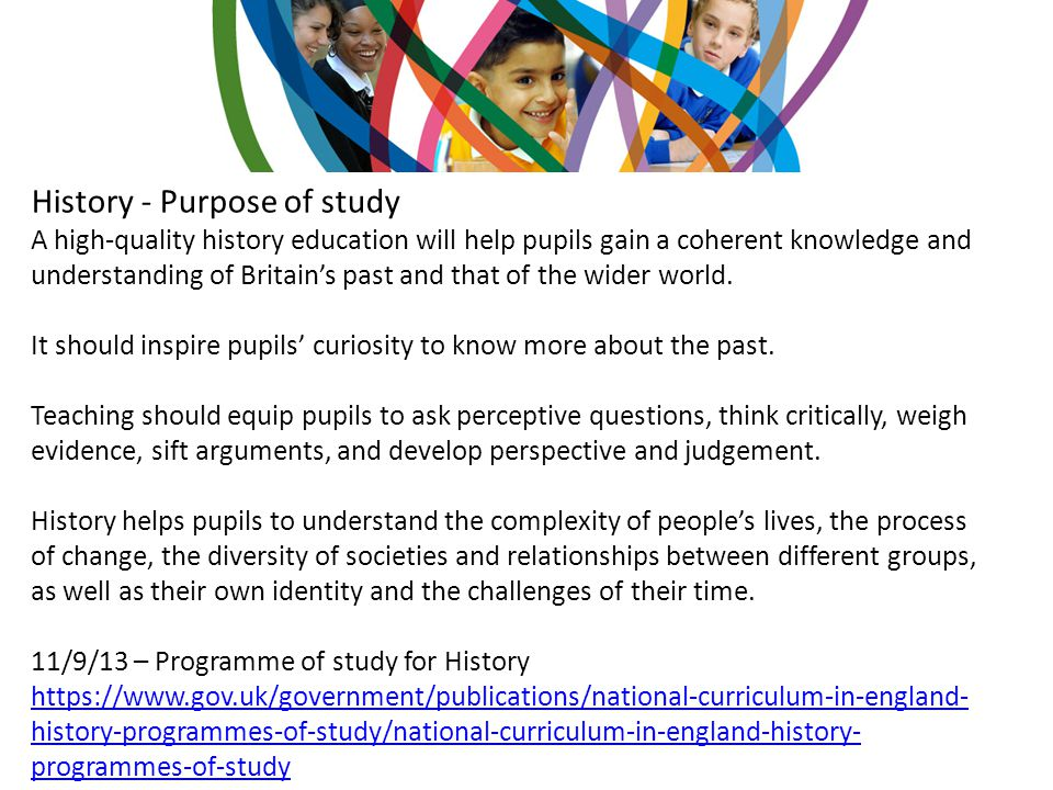 Aims of the History Curriculum How the British people shaped this nation and how Britain influenced the world Know and understand British history as a coherent, chronological narrative Know and understand the broad outlines of European and world history Understand historical concepts Understand abstract terms Understand how evidence is used to make historical claims Gain historical perspective