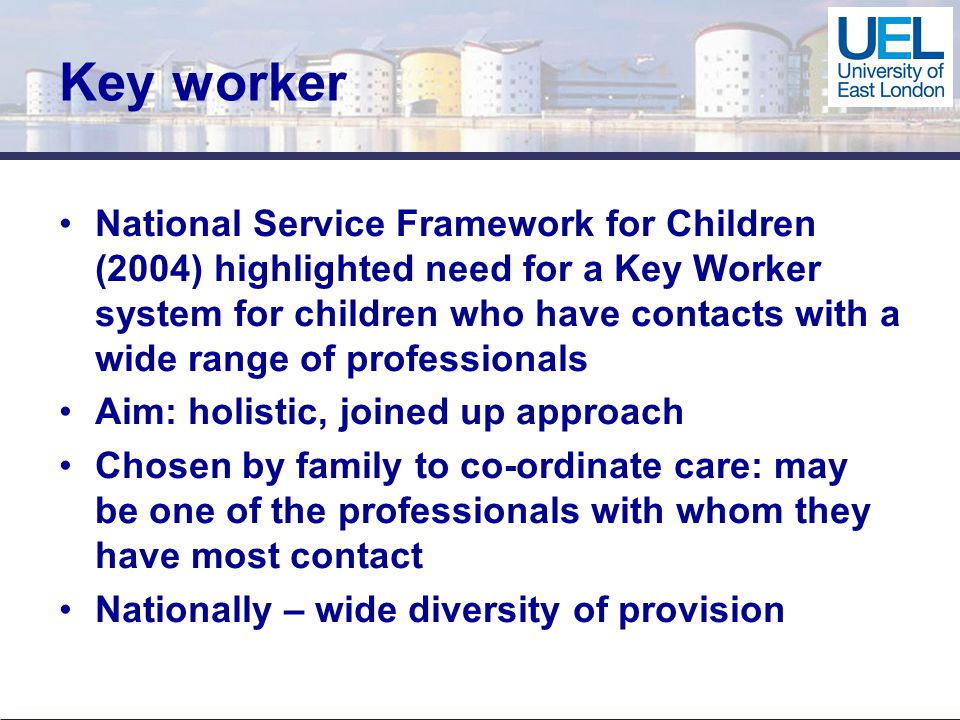 Key worker National Service Framework for Children (2004) highlighted need for a Key Worker system for children who have contacts with a wide range of professionals Aim: holistic, joined up approach Chosen by family to co-ordinate care: may be one of the professionals with whom they have most contact Nationally – wide diversity of provision