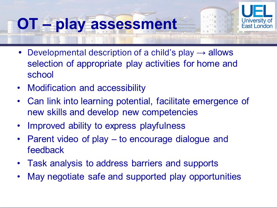 OT – play assessment Developmental description of a child's play → allows selection of appropriate play activities for home and school Modification and accessibility Can link into learning potential, facilitate emergence of new skills and develop new competencies Improved ability to express playfulness Parent video of play – to encourage dialogue and feedback Task analysis to address barriers and supports May negotiate safe and supported play opportunities