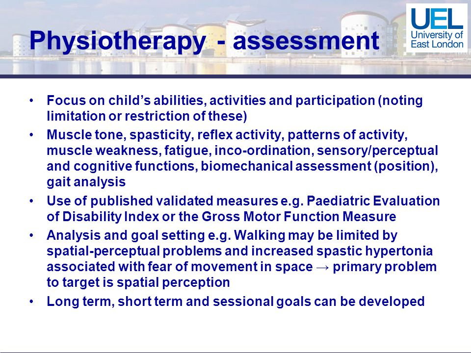 Physiotherapy - assessment Focus on child's abilities, activities and participation (noting limitation or restriction of these) Muscle tone, spasticity, reflex activity, patterns of activity, muscle weakness, fatigue, inco-ordination, sensory/perceptual and cognitive functions, biomechanical assessment (position), gait analysis Use of published validated measures e.g.