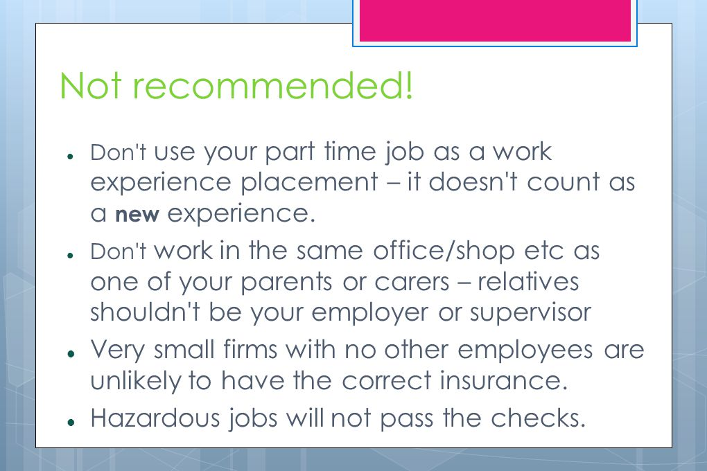 Not recommended! Don't use your part time job as a work experience placement – it doesn't count as a new experience. Don't work in the same office/sho