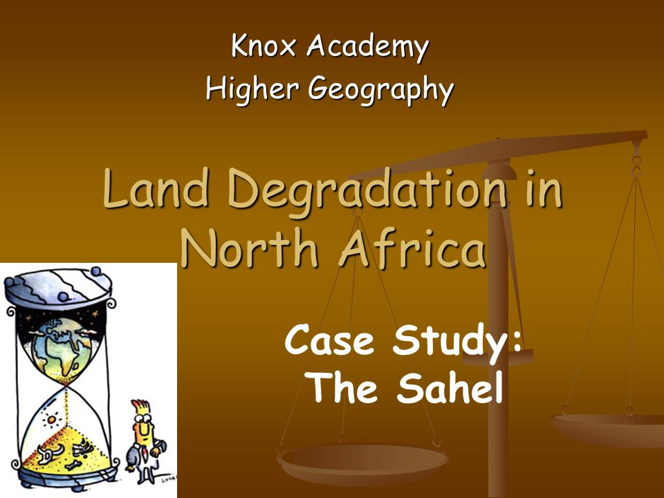 Land Degradation in North Africa Knox Academy Higher Geography Case Study: The Sahel