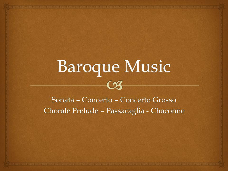 Sonata – Concerto – Concerto Grosso Chorale Prelude – Passacaglia - Chaconne