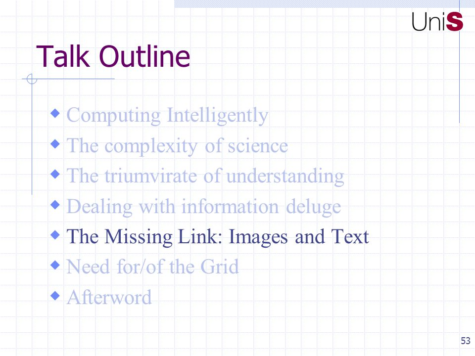 53 Talk Outline  Computing Intelligently  The complexity of science  The triumvirate of understanding  Dealing with information deluge  The Missing Link: Images and Text  Need for/of the Grid  Afterword