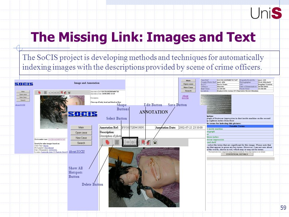 59 The Missing Link: Images and Text The SoCIS project is developing methods and techniques for automatically indexing images with the descriptions provided by scene of crime officers.