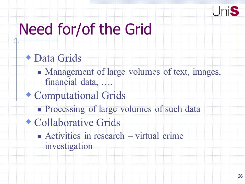 66 Need for/of the Grid  Data Grids Management of large volumes of text, images, financial data, ….