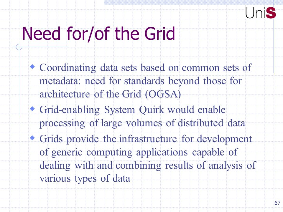 67 Need for/of the Grid  Coordinating data sets based on common sets of metadata: need for standards beyond those for architecture of the Grid (OGSA)  Grid-enabling System Quirk would enable processing of large volumes of distributed data  Grids provide the infrastructure for development of generic computing applications capable of dealing with and combining results of analysis of various types of data