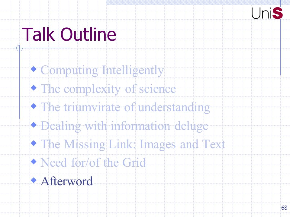68 Talk Outline  Computing Intelligently  The complexity of science  The triumvirate of understanding  Dealing with information deluge  The Missing Link: Images and Text  Need for/of the Grid  Afterword