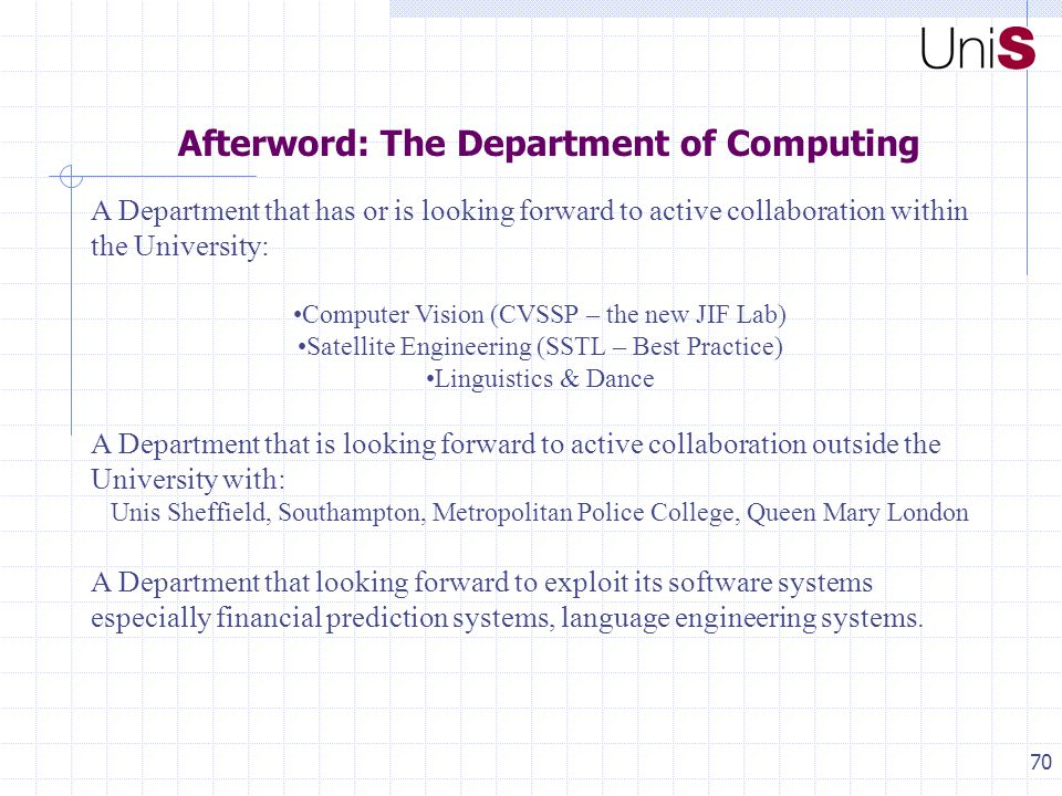70 Afterword: The Department of Computing A Department that has or is looking forward to active collaboration within the University: Computer Vision (CVSSP – the new JIF Lab) Satellite Engineering (SSTL – Best Practice) Linguistics & Dance A Department that is looking forward to active collaboration outside the University with: Unis Sheffield, Southampton, Metropolitan Police College, Queen Mary London A Department that looking forward to exploit its software systems especially financial prediction systems, language engineering systems.