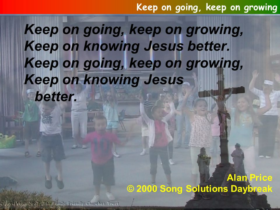 Keep on going, keep on growing, Keep on knowing Jesus better.