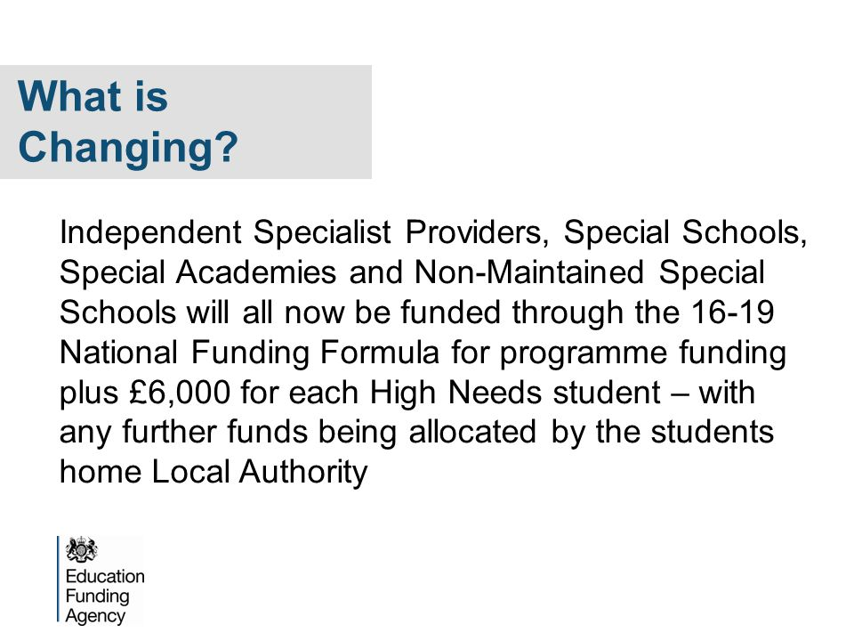 Independent Specialist Providers, Special Schools, Special Academies and Non-Maintained Special Schools will all now be funded through the 16-19 National Funding Formula for programme funding plus £6,000 for each High Needs student – with any further funds being allocated by the students home Local Authority What is Changing?