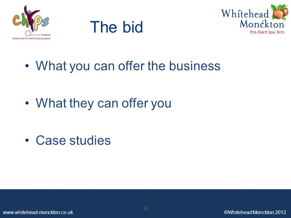 ©Whitehead Monckton ©Whitehead Monckton 2012 The bid What you can offer the business What they can offer you Case studies 12