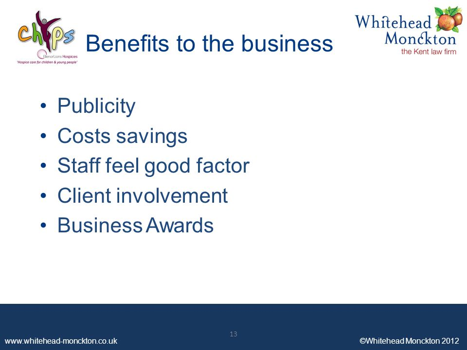 ©Whitehead Monckton ©Whitehead Monckton 2012 Benefits to the business Publicity Costs savings Staff feel good factor Client involvement Business Awards 13