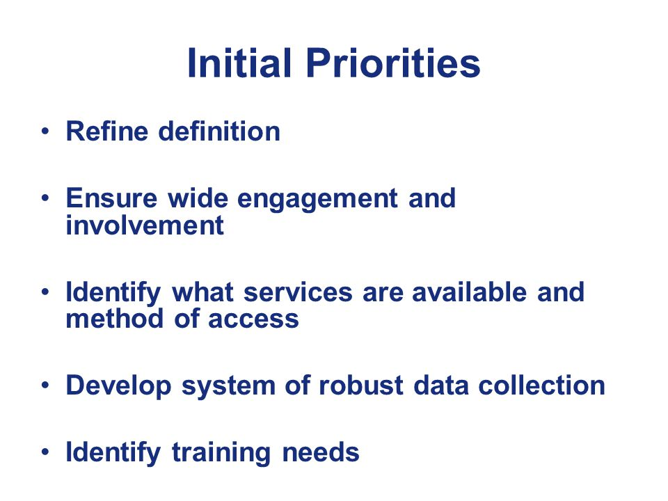 Initial Priorities Refine definition Ensure wide engagement and involvement Identify what services are available and method of access Develop system of robust data collection Identify training needs