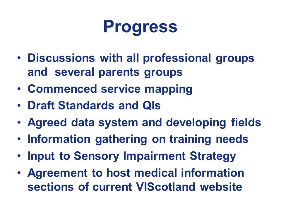 Progress Discussions with all professional groups and several parents groups Commenced service mapping Draft Standards and QIs Agreed data system and developing fields Information gathering on training needs Input to Sensory Impairment Strategy Agreement to host medical information sections of current VIScotland website