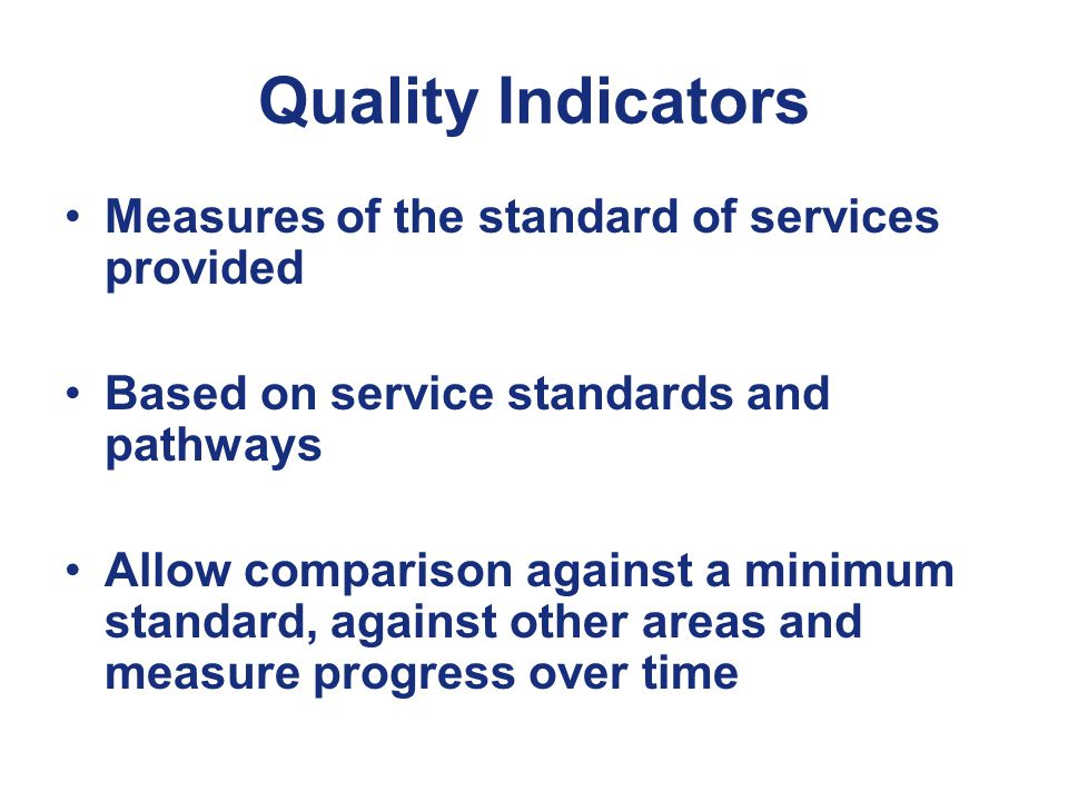 Quality Indicators Measures of the standard of services provided Based on service standards and pathways Allow comparison against a minimum standard, against other areas and measure progress over time