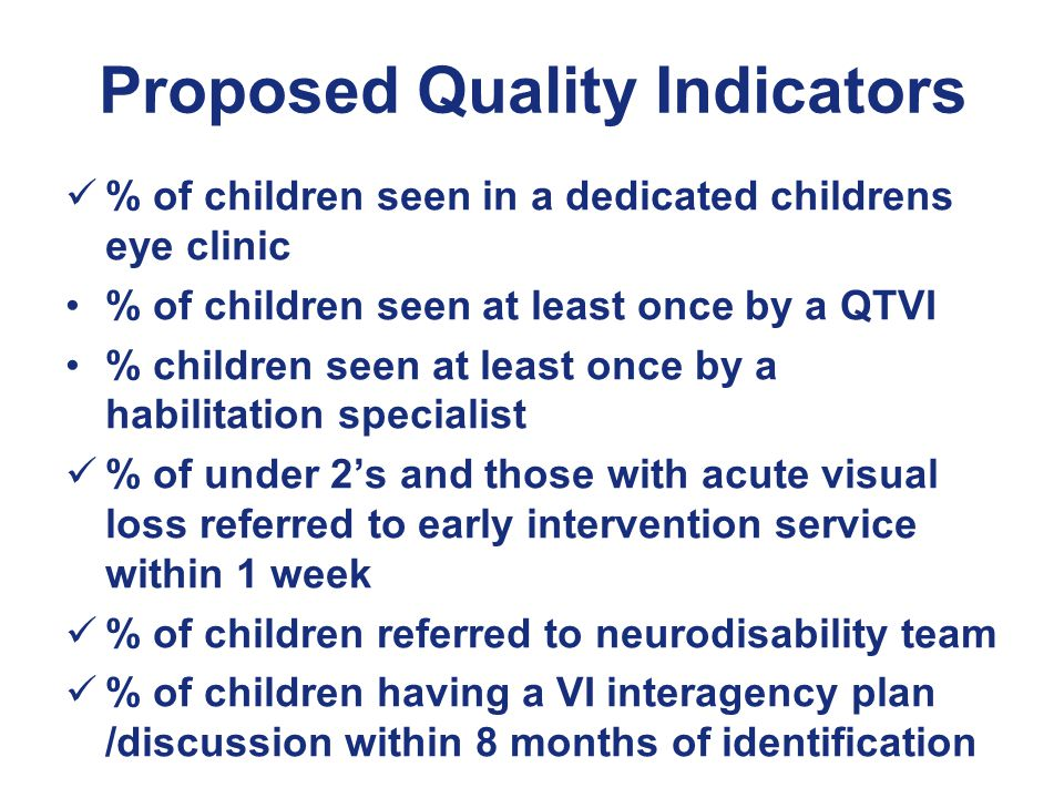 Proposed Quality Indicators % of children seen in a dedicated childrens eye clinic % of children seen at least once by a QTVI % children seen at least once by a habilitation specialist % of under 2's and those with acute visual loss referred to early intervention service within 1 week % of children referred to neurodisability team % of children having a VI interagency plan /discussion within 8 months of identification