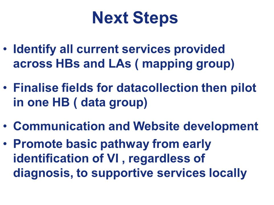 Next Steps Identify all current services provided across HBs and LAs ( mapping group) Finalise fields for datacollection then pilot in one HB ( data group) Communication and Website development Promote basic pathway from early identification of VI, regardless of diagnosis, to supportive services locally