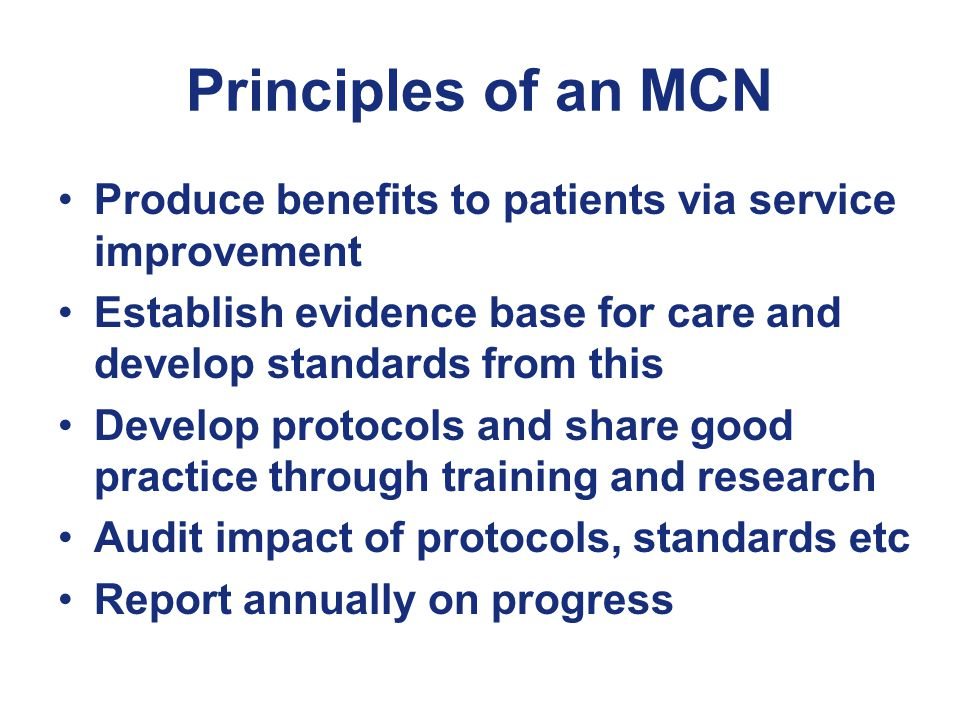 Principles of an MCN Produce benefits to patients via service improvement Establish evidence base for care and develop standards from this Develop protocols and share good practice through training and research Audit impact of protocols, standards etc Report annually on progress