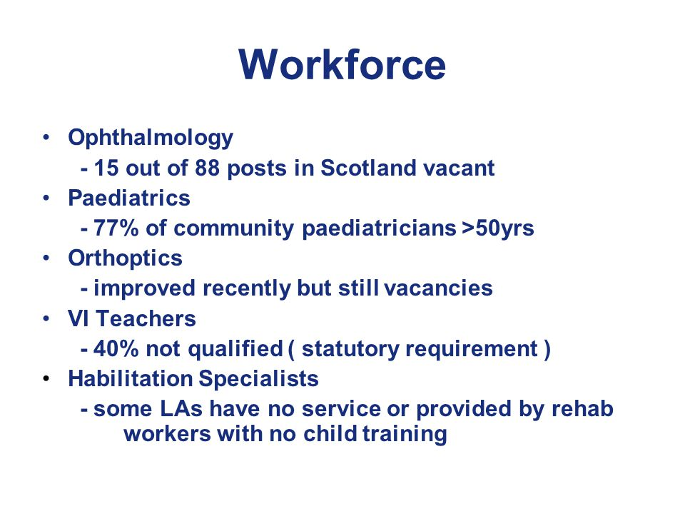 Workforce Ophthalmology - 15 out of 88 posts in Scotland vacant Paediatrics - 77% of community paediatricians >50yrs Orthoptics - improved recently but still vacancies VI Teachers - 40% not qualified ( statutory requirement ) Habilitation Specialists - some LAs have no service or provided by rehab workers with no child training
