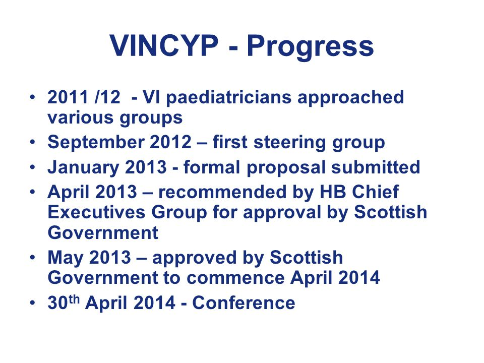 VINCYP - Progress 2011 /12 - VI paediatricians approached various groups September 2012 – first steering group January formal proposal submitted April 2013 – recommended by HB Chief Executives Group for approval by Scottish Government May 2013 – approved by Scottish Government to commence April th April Conference