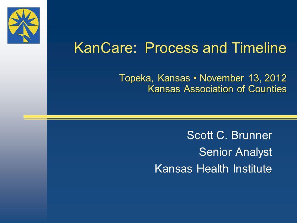 KanCare: Process and Timeline Topeka, Kansas November 13, 2012 Kansas Association of Counties Scott C.