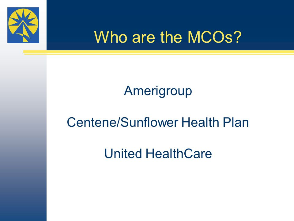 Who are the MCOs? Amerigroup Centene/Sunflower Health Plan United HealthCare