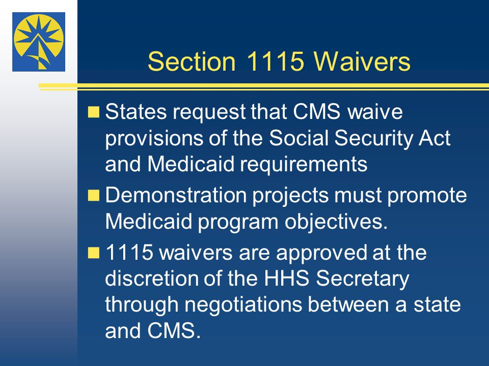 Section 1115 Waivers States request that CMS waive provisions of the Social Security Act and Medicaid requirements Demonstration projects must promote Medicaid program objectives.