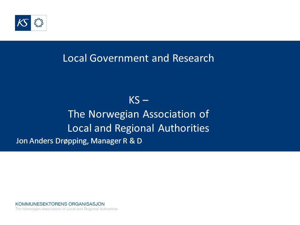 Local Government and Research KS – The Norwegian Association of Local and Regional Authorities Jon Anders Drøpping, Manager R & D