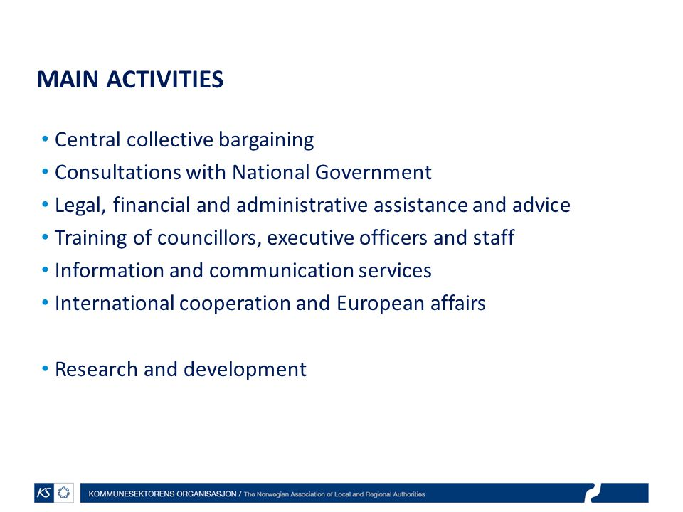 MAIN ACTIVITIES Central collective bargaining Consultations with National Government Legal, financial and administrative assistance and advice Training of councillors, executive officers and staff Information and communication services International cooperation and European affairs Research and development