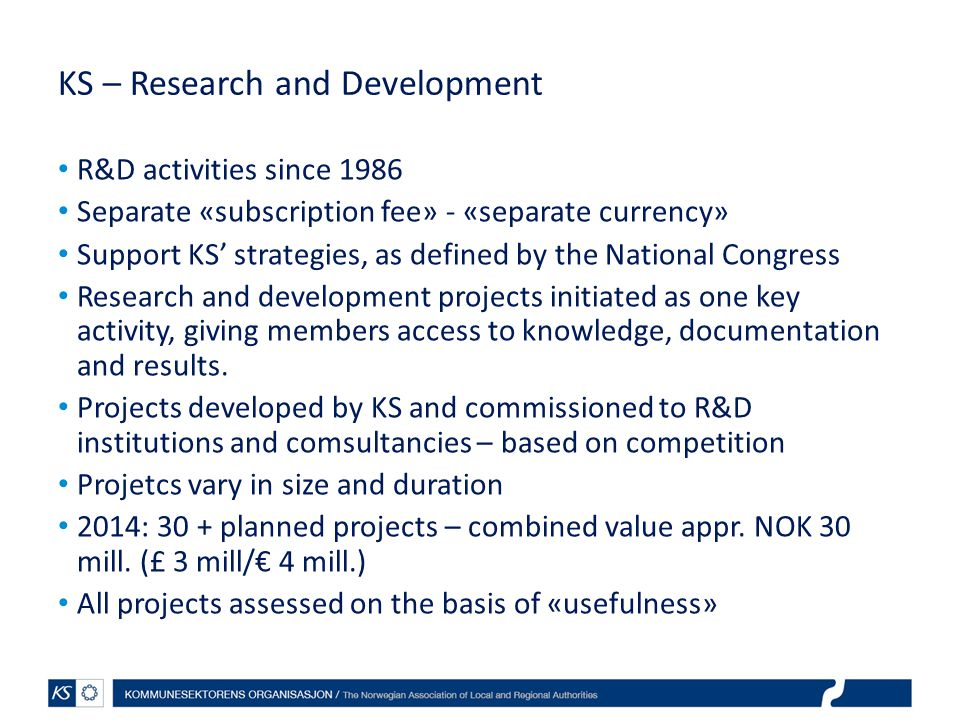 KS – Research and Development R&D activities since 1986 Separate «subscription fee» - «separate currency» Support KS' strategies, as defined by the National Congress Research and development projects initiated as one key activity, giving members access to knowledge, documentation and results.
