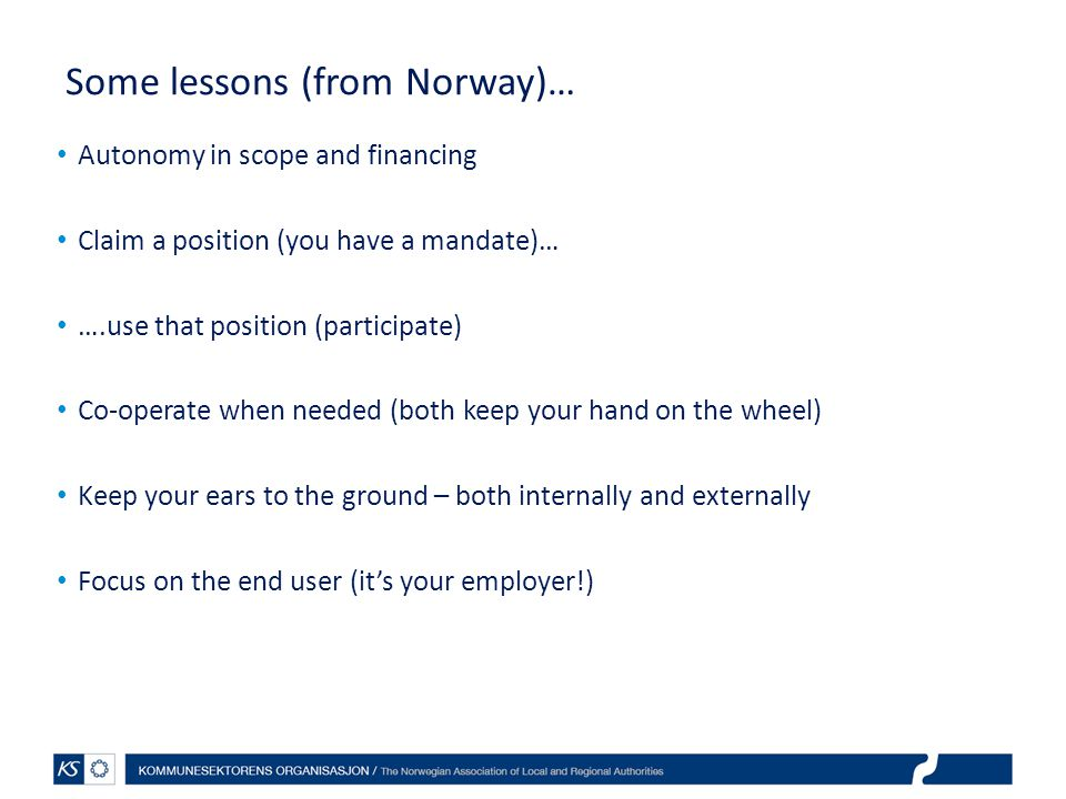 Some lessons (from Norway)… Autonomy in scope and financing Claim a position (you have a mandate)… ….use that position (participate) Co-operate when needed (both keep your hand on the wheel) Keep your ears to the ground – both internally and externally Focus on the end user (it's your employer!)