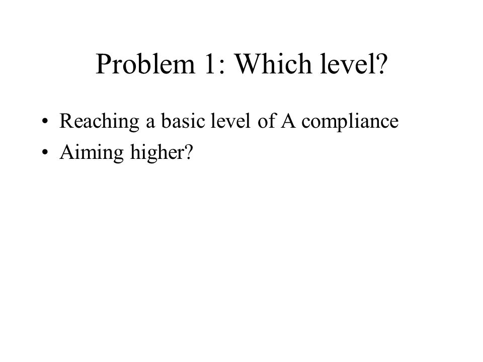 Problem 1: Which level? Reaching a basic level of A compliance Aiming higher?