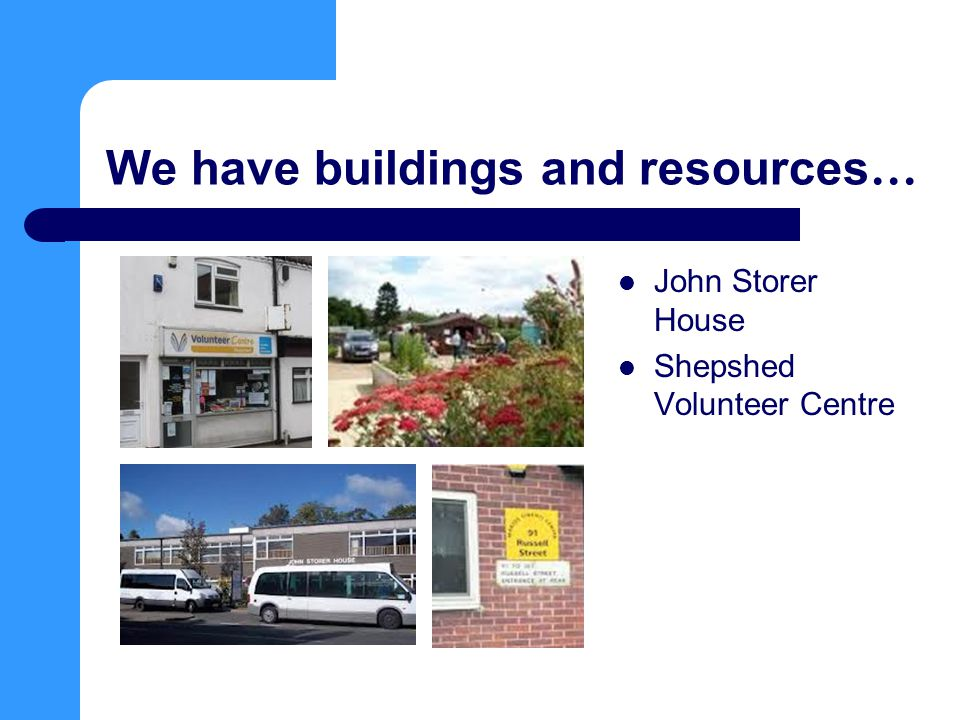 We have buildings and resources … John Storer House Shepshed Volunteer Centre