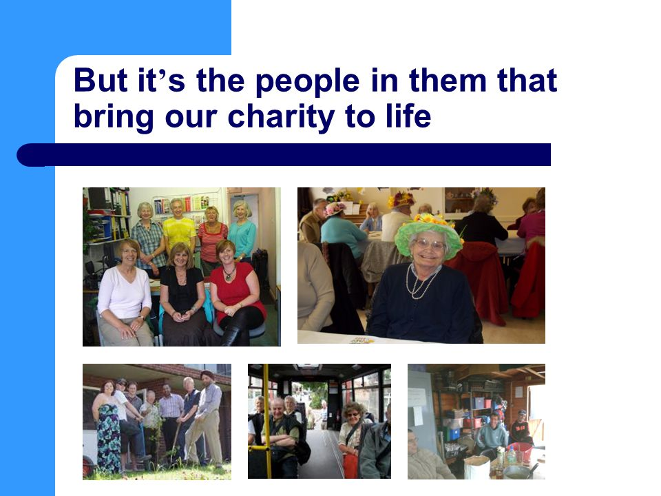 But it ' s the people in them that bring our charity to life