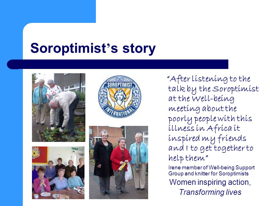 Soroptimist ' s story After listening to the talk by the Soroptimist at the Well-being meeting about the poorly people with this illness in Africa it inspired my friends and I to get together to help them Irene member of Well-being Support Group and knitter for Soroptimists Women inspiring action, Transforming lives