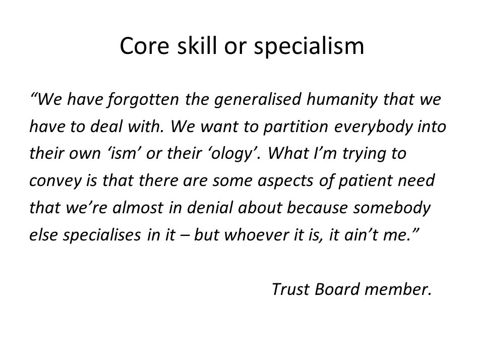 Core skill or specialism We have forgotten the generalised humanity that we have to deal with.