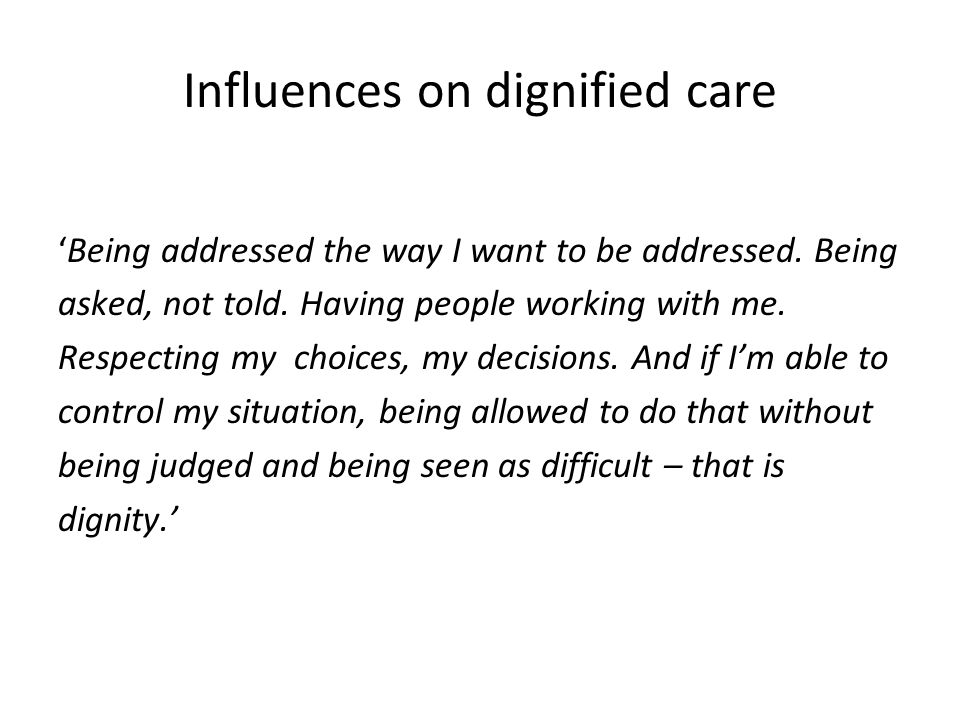 Influences on dignified care 'Being addressed the way I want to be addressed.