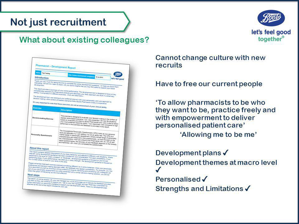 Cannot change culture with new recruits Have to free our current people 'To allow pharmacists to be who they want to be, practice freely and with empowerment to deliver personalised patient care' 'Allowing me to be me' Development plans ✔ Development themes at macro level ✔ Personalised ✔ Strengths and Limitations ✔ What about existing colleagues.