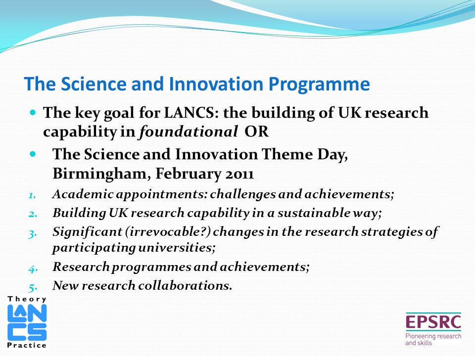 The Science and Innovation Programme The key goal for LANCS: the building of UK research capability in foundational OR The Science and Innovation Theme Day, Birmingham, February 2011 1.