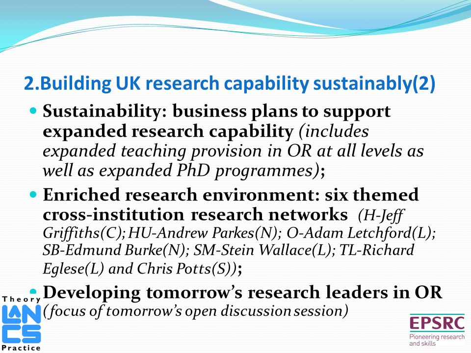 2.Building UK research capability sustainably(2) Sustainability: business plans to support expanded research capability (includes expanded teaching provision in OR at all levels as well as expanded PhD programmes); Enriched research environment: six themed cross-institution research networks (H-Jeff Griffiths(C); HU-Andrew Parkes(N); O-Adam Letchford(L); SB-Edmund Burke(N); SM-Stein Wallace(L); TL-Richard Eglese(L) and Chris Potts(S)) ; Developing tomorrow's research leaders in OR (focus of tomorrow's open discussion session)