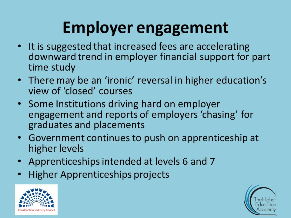 Employer engagement It is suggested that increased fees are accelerating downward trend in employer financial support for part time study There may be an 'ironic' reversal in higher education's view of 'closed' courses Some Institutions driving hard on employer engagement and reports of employers 'chasing' for graduates and placements Government continues to push on apprenticeship at higher levels Apprenticeships intended at levels 6 and 7 Higher Apprenticeships projects