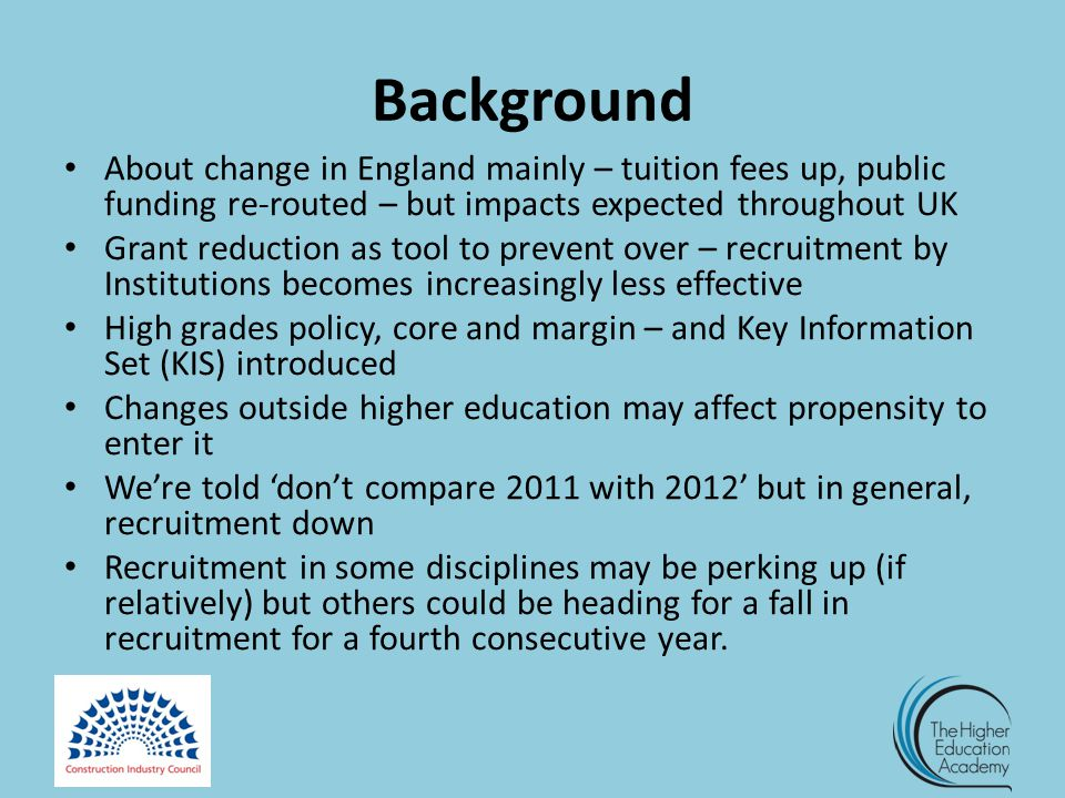 Background About change in England mainly – tuition fees up, public funding re-routed – but impacts expected throughout UK Grant reduction as tool to prevent over – recruitment by Institutions becomes increasingly less effective High grades policy, core and margin – and Key Information Set (KIS) introduced Changes outside higher education may affect propensity to enter it We're told 'don't compare 2011 with 2012' but in general, recruitment down Recruitment in some disciplines may be perking up (if relatively) but others could be heading for a fall in recruitment for a fourth consecutive year.